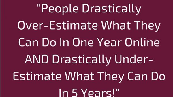 People Drastically Over-Estimate What They Can Do In One Year Online AND Drastically Under-Estimate What They Can Do In 5 Years!