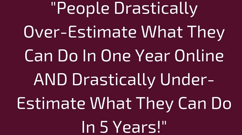 """success online -People Drastically Over-Estimate What They Can Do In One Year Online AND Drastically Under-Estimate What They Can Do In 5 Years!"""""""