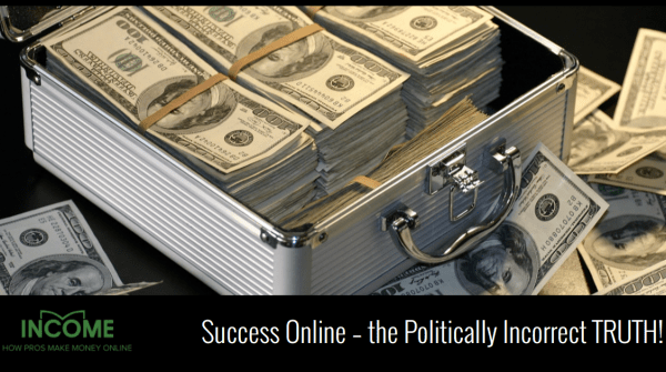 Success Online – the Politically Incorrect TRUTH!
