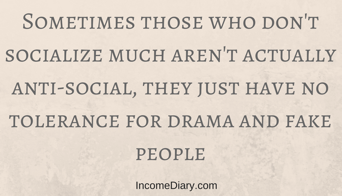 Sometimes those who don't socialize much aren't actually anti-social, they just have no tolerance for drama and fake people