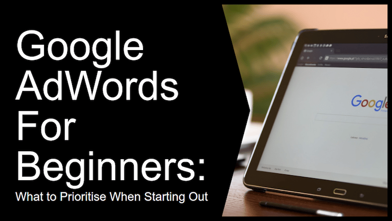 Google AdWords For Beginners: What to Prioritize When Starting Out - Earn Money Online