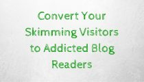 Convert Your Skimming Visitors to Addicted Blog Readers
