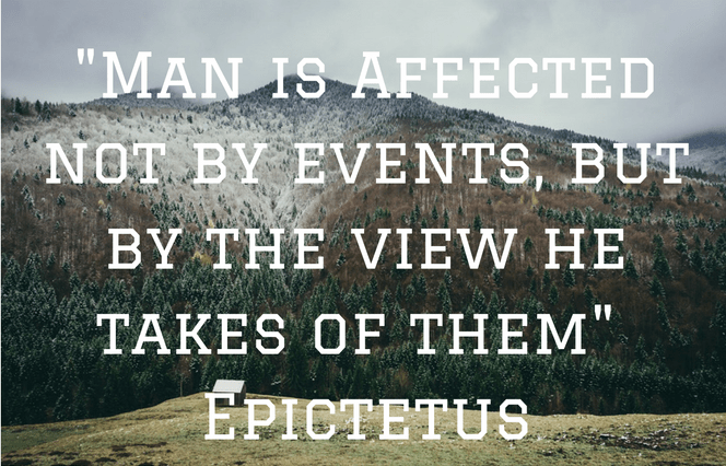 """Man is Affected not by events, but by the view he takes of them"" - Epictetus"