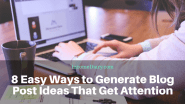 8 Easy Ways to Generate Blog Post Ideas That Get Attention