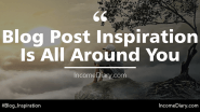 Blog Post Inspiration Is All Around You – Open Your Mind